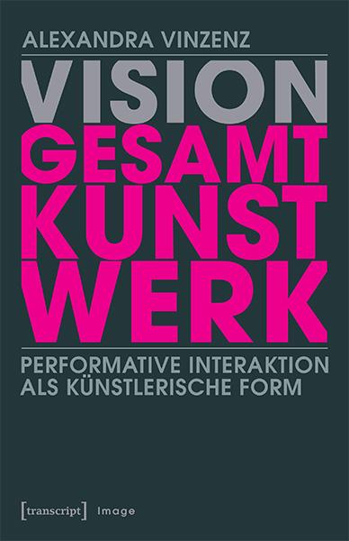Alexandra Vinzenz: Vision ›Gesamtkunstwerk‹. Performative Interaktion als künstlerische Form